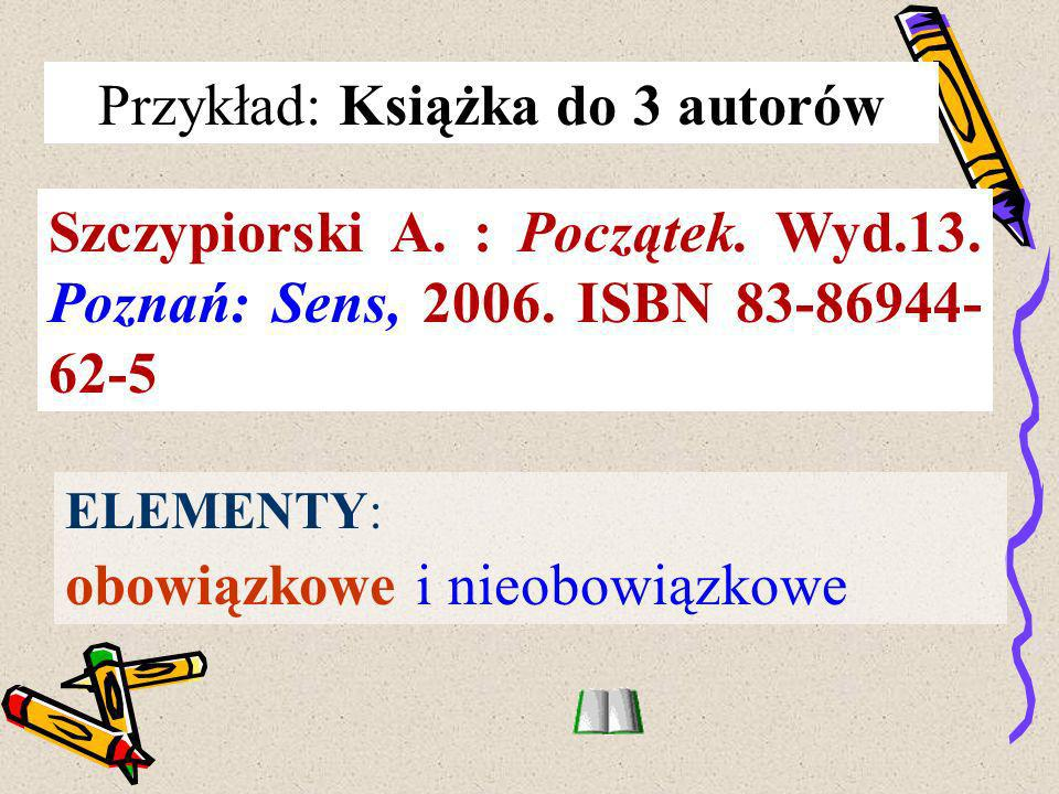 Przykład: Książka do 3 autorów Szczypiorski A. : Początek. Wyd.13. Poznań: Sens, 2006. ISBN 83-86944- 62-5 ELEMENTY: obowiązkowe i nieobowiązkowe
