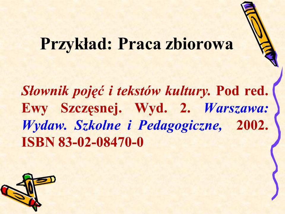 Przykład: Praca zbiorowa Słownik pojęć i tekstów kultury. Pod red. Ewy Szczęsnej. Wyd. 2. Warszawa: Wydaw. Szkolne i Pedagogiczne, 2002. ISBN 83-02-08