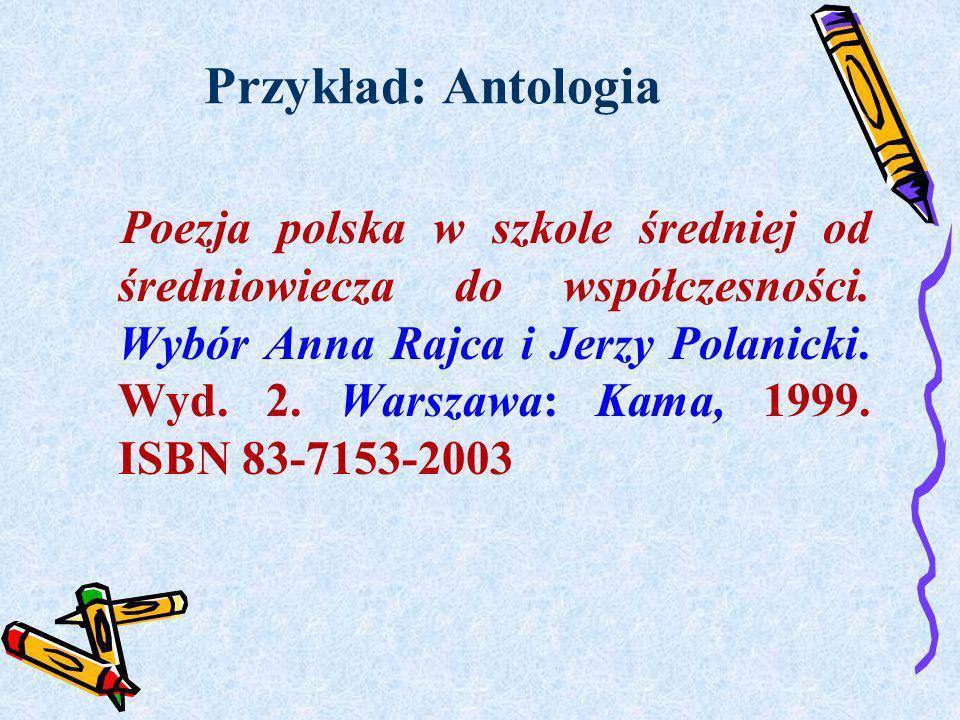 Przykład: Antologia Poezja polska w szkole średniej od średniowiecza do współczesności. Wybór Anna Rajca i Jerzy Polanicki. Wyd. 2. Warszawa: Kama, 19