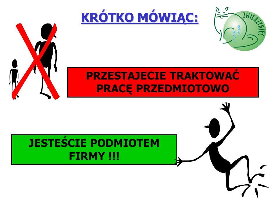 KRÓTKO MÓWIĄC: PRZESTAJECIE TRAKTOWAĆ PRACĘ PRZEDMIOTOWO JESTEŚCIE PODMIOTEM FIRMY !!!