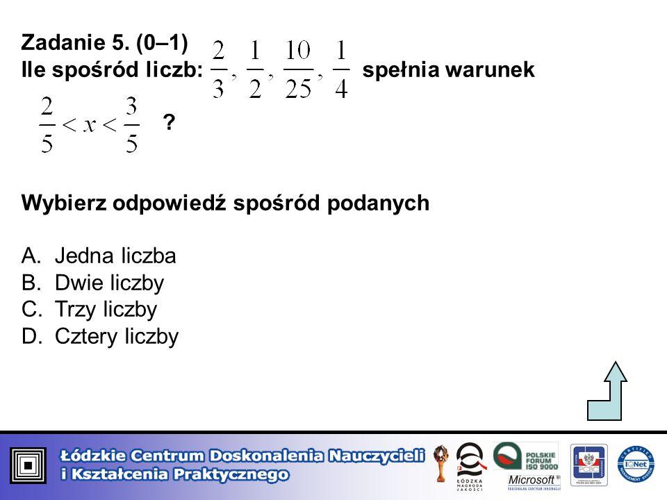 Zadanie 5. (0–1) Ile spośród liczb: spełnia warunek ? Wybierz odpowiedź spośród podanych A.Jedna liczba B.Dwie liczby C.Trzy liczby D.Cztery liczby