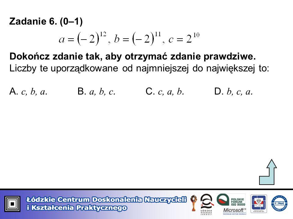 Zadanie 6. (0–1) Dokończ zdanie tak, aby otrzymać zdanie prawdziwe. Liczby te uporządkowane od najmniejszej do największej to: A. c, b, a. B. a, b, c.