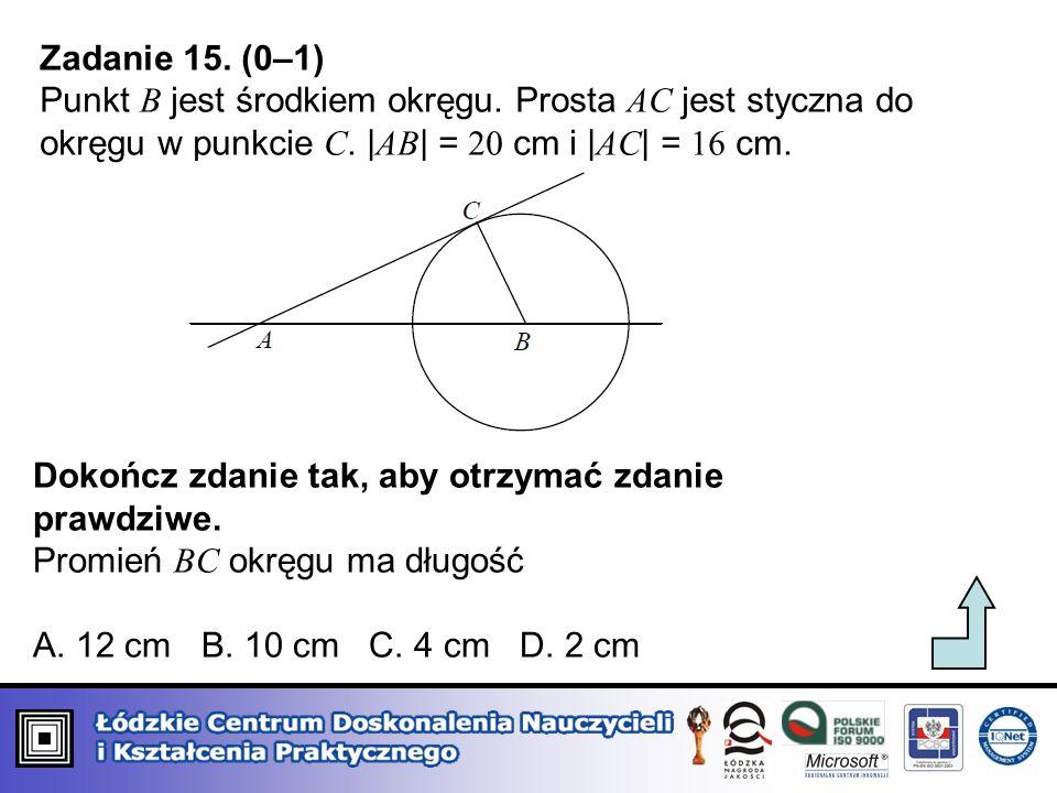 Zadanie 15. (0–1) Punkt B jest środkiem okręgu. Prosta AC jest styczna do okręgu w punkcie C. | AB | = 20 cm i | AC | = 16 cm. Dokończ zdanie tak, aby
