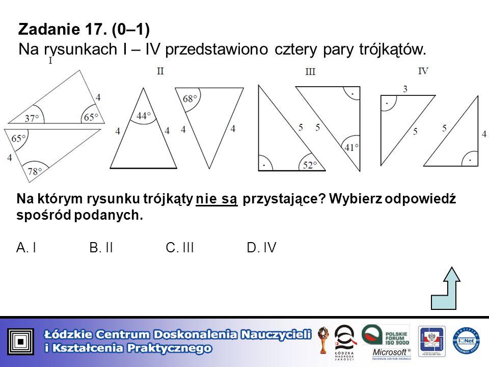Zadanie 17. (0–1) Na rysunkach I – IV przedstawiono cztery pary trójkątów. Na którym rysunku trójkąty nie są przystające? Wybierz odpowiedź spośród po
