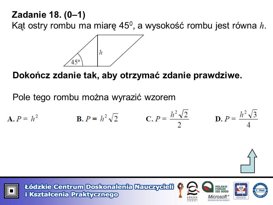 Zadanie 18. (0–1) Kąt ostry rombu ma miarę 45 0, a wysokość rombu jest równa h. Dokończ zdanie tak, aby otrzymać zdanie prawdziwe. Pole tego rombu moż