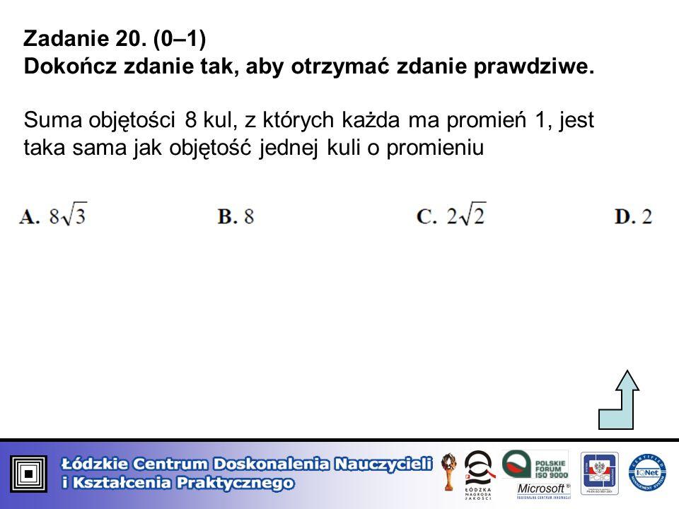 Zadanie 20. (0–1) Dokończ zdanie tak, aby otrzymać zdanie prawdziwe. Suma objętości 8 kul, z których każda ma promień 1, jest taka sama jak objętość j