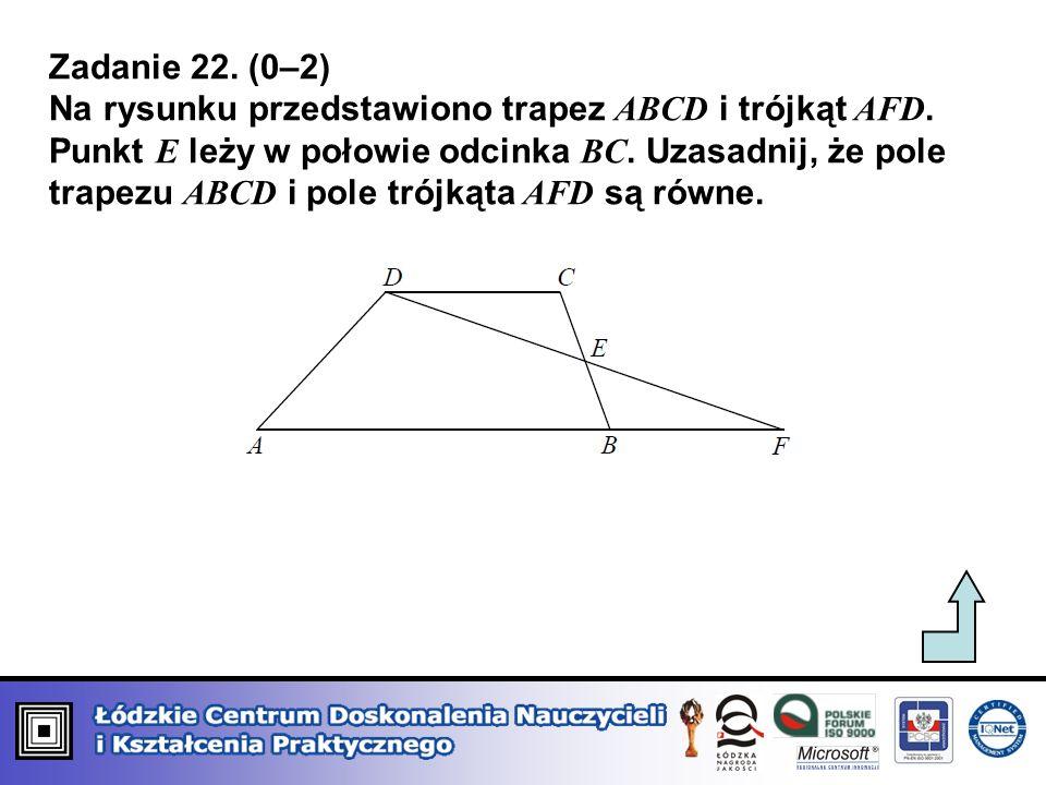 Zadanie 22. (0–2) Na rysunku przedstawiono trapez ABCD i trójkąt AFD. Punkt E leży w połowie odcinka BC. Uzasadnij, że pole trapezu ABCD i pole trójką