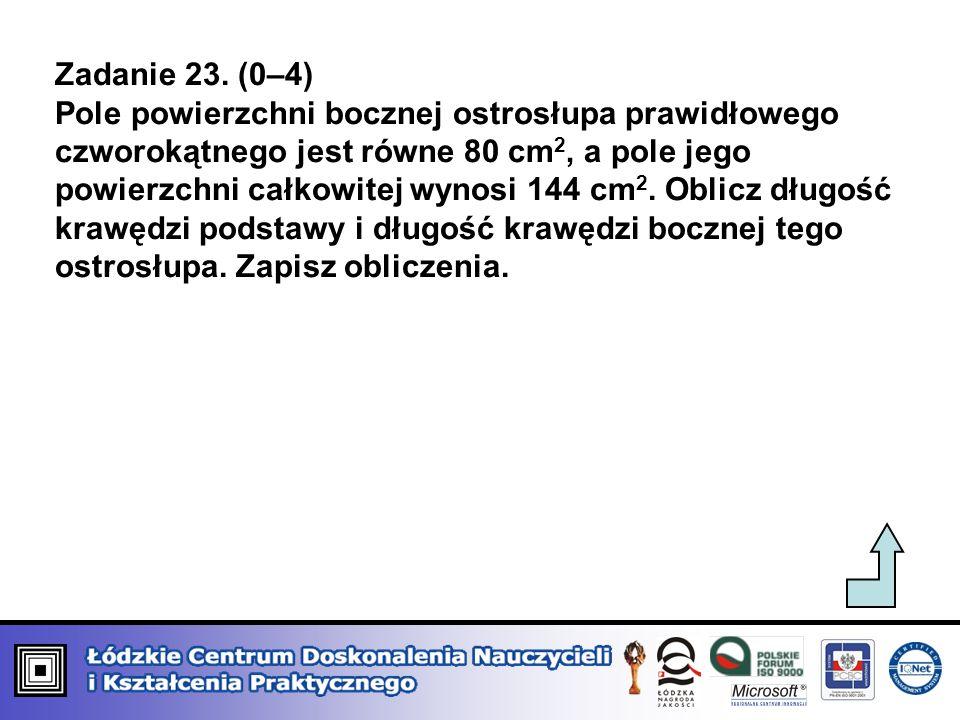 Zadanie 23. (0–4) Pole powierzchni bocznej ostrosłupa prawidłowego czworokątnego jest równe 80 cm 2, a pole jego powierzchni całkowitej wynosi 144 cm