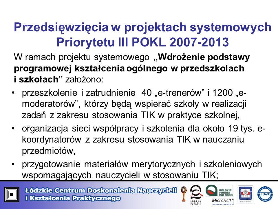 Przedsięwzięcia w projektach systemowych Priorytetu III POKL 2007-2013 W ramach projektu systemowego Wdrożenie podstawy programowej kształcenia ogólnego w przedszkolach i szkołach założono: przeszkolenie i zatrudnienie 40 e-trenerów i 1200 e- moderatorów, którzy będą wspierać szkoły w realizacji zadań z zakresu stosowania TIK w praktyce szkolnej, organizacja sieci współpracy i szkolenia dla około 19 tys.