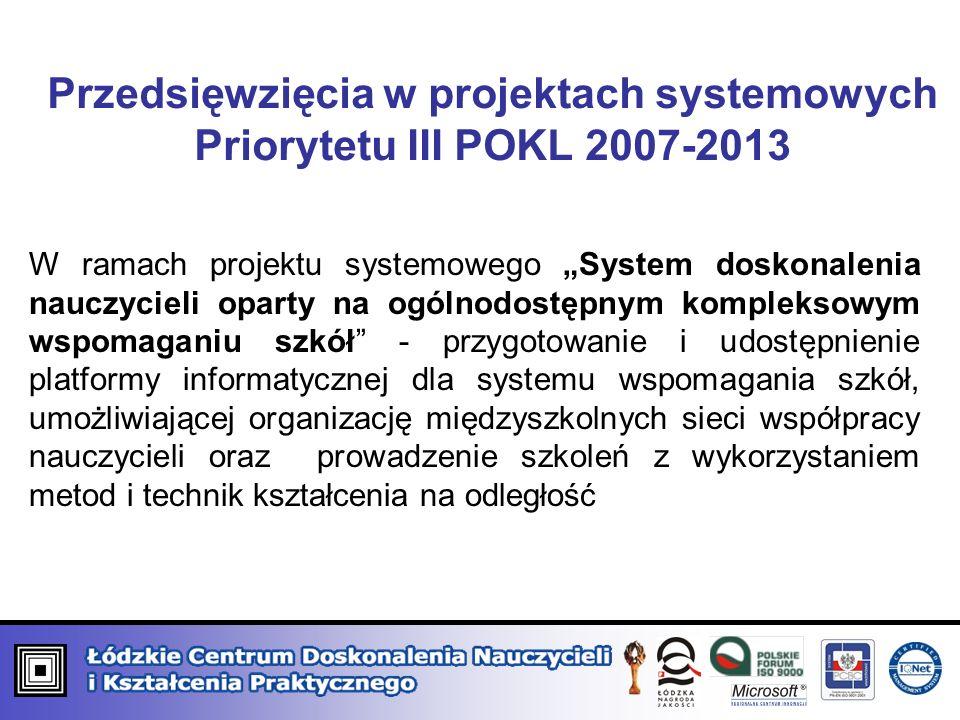 Przedsięwzięcia w projektach systemowych Priorytetu III POKL 2007-2013 W ramach projektu systemowego System doskonalenia nauczycieli oparty na ogólnodostępnym kompleksowym wspomaganiu szkół - przygotowanie i udostępnienie platformy informatycznej dla systemu wspomagania szkół, umożliwiającej organizację międzyszkolnych sieci współpracy nauczycieli oraz prowadzenie szkoleń z wykorzystaniem metod i technik kształcenia na odległość;