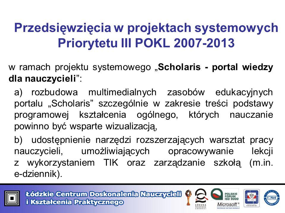 Przedsięwzięcia w projektach systemowych Priorytetu III POKL 2007-2013 w ramach projektu systemowego Scholaris - portal wiedzy dla nauczycieli: a)rozbudowa multimedialnych zasobów edukacyjnych portalu Scholaris szczególnie w zakresie treści podstawy programowej kształcenia ogólnego, których nauczanie powinno być wsparte wizualizacją, b)udostępnienie narzędzi rozszerzających warsztat pracy nauczycieli, umożliwiających opracowywanie lekcji z wykorzystaniem TIK oraz zarządzanie szkołą (m.in.