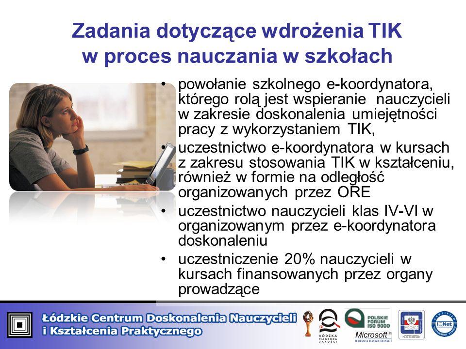Zadania dotyczące wdrożenia TIK w proces nauczania w szkołach powołanie szkolnego e-koordynatora, którego rolą jest wspieranie nauczycieli w zakresie doskonalenia umiejętności pracy z wykorzystaniem TIK, uczestnictwo e-koordynatora w kursach z zakresu stosowania TIK w kształceniu, również w formie na odległość organizowanych przez ORE uczestnictwo nauczycieli klas IV-VI w organizowanym przez e-koordynatora doskonaleniu uczestniczenie 20% nauczycieli w kursach finansowanych przez organy prowadzące