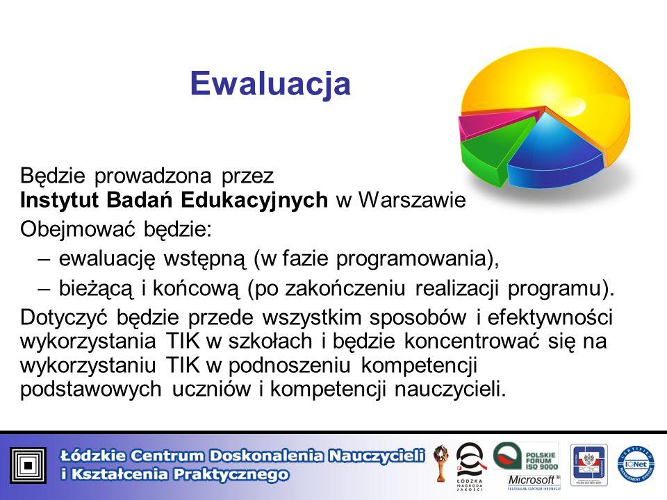 Ewaluacja Będzie prowadzona przez Instytut Badań Edukacyjnych w Warszawie Obejmować będzie: –ewaluację wstępną (w fazie programowania), –bieżącą i końcową (po zakończeniu realizacji programu).