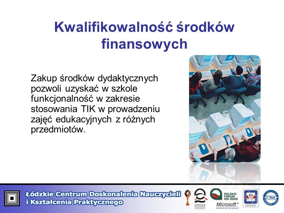 Kwalifikowalność środków finansowych Zakup środków dydaktycznych pozwoli uzyskać w szkole funkcjonalność w zakresie stosowania TIK w prowadzeniu zajęć edukacyjnych z różnych przedmiotów.