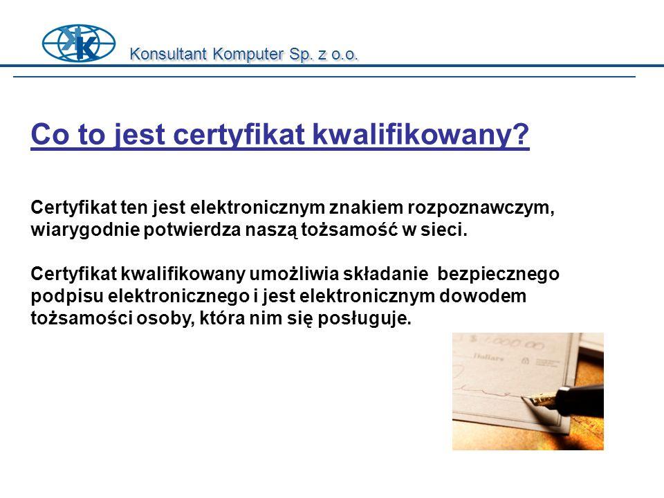 Konsultant Komputer Sp. z o.o. Co to jest certyfikat kwalifikowany? Certyfikat ten jest elektronicznym znakiem rozpoznawczym, wiarygodnie potwierdza n