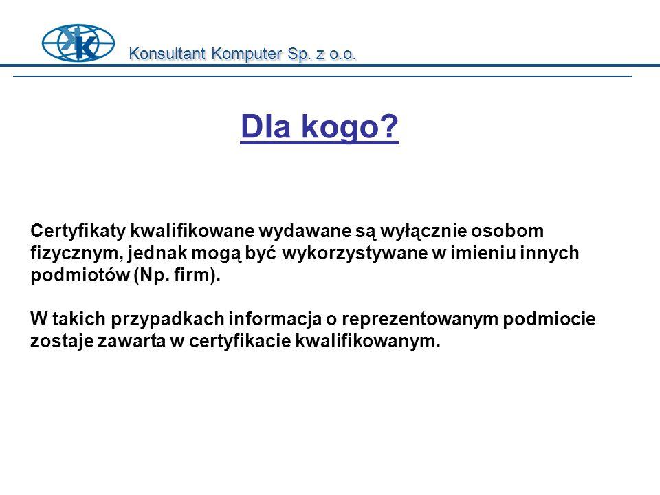 Konsultant Komputer Sp. z o.o. Dla kogo? Certyfikaty kwalifikowane wydawane są wyłącznie osobom fizycznym, jednak mogą być wykorzystywane w imieniu in