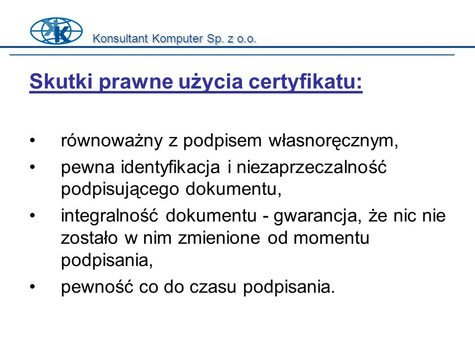 Konsultant Komputer Sp. z o.o. Skutki prawne użycia certyfikatu: równoważny z podpisem własnoręcznym, pewna identyfikacja i niezaprzeczalność podpisuj
