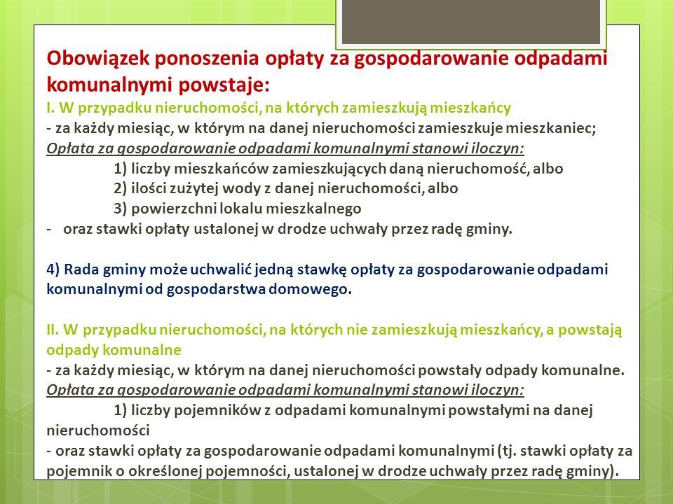 Obowiązek ponoszenia opłaty za gospodarowanie odpadami komunalnymi powstaje: I. W przypadku nieruchomości, na których zamieszkują mieszkańcy - za każd