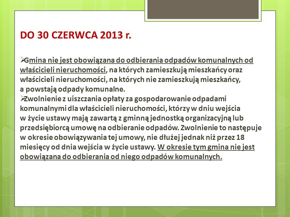 DO 30 CZERWCA 2013 r. Gmina nie jest obowiązana do odbierania odpadów komunalnych od właścicieli nieruchomości, na których zamieszkują mieszkańcy oraz