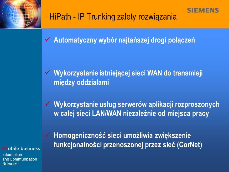 Information and Communication Networks HiPath - IP Trunking zalety rozwiązania Automatyczny wybór najtańszej drogi połączeń Wykorzystanie istniejącej