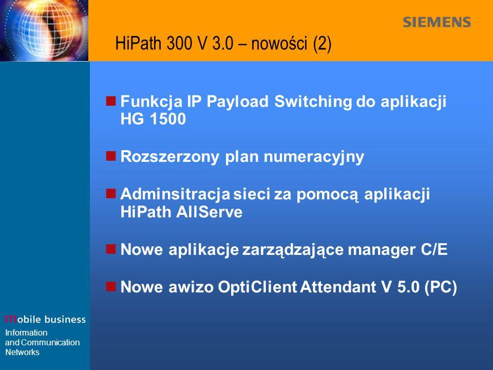 Information and Communication Networks HiPath 300 V 3.0 – scenariusze pracy w sieci Do 16węzłów Do 1000 Workpoints w sieci do 500 Workpoints w węźle optiset E optiPoint 500 Public Network LAN HiPath 3000 Zintegrowany Gateway HiPath HG 1500 IP-Net HiPath Wireless HiPath 3000 oddziały optiPoint 400 Attendant 5.0 / awizo Teledata Office HiPath ProCenter Office HiPath TAPI 170 HiPath Xpressions 450 HiPath AllServe OptiClient 130 V2.0 Centralna administracja OptiClient Attendant