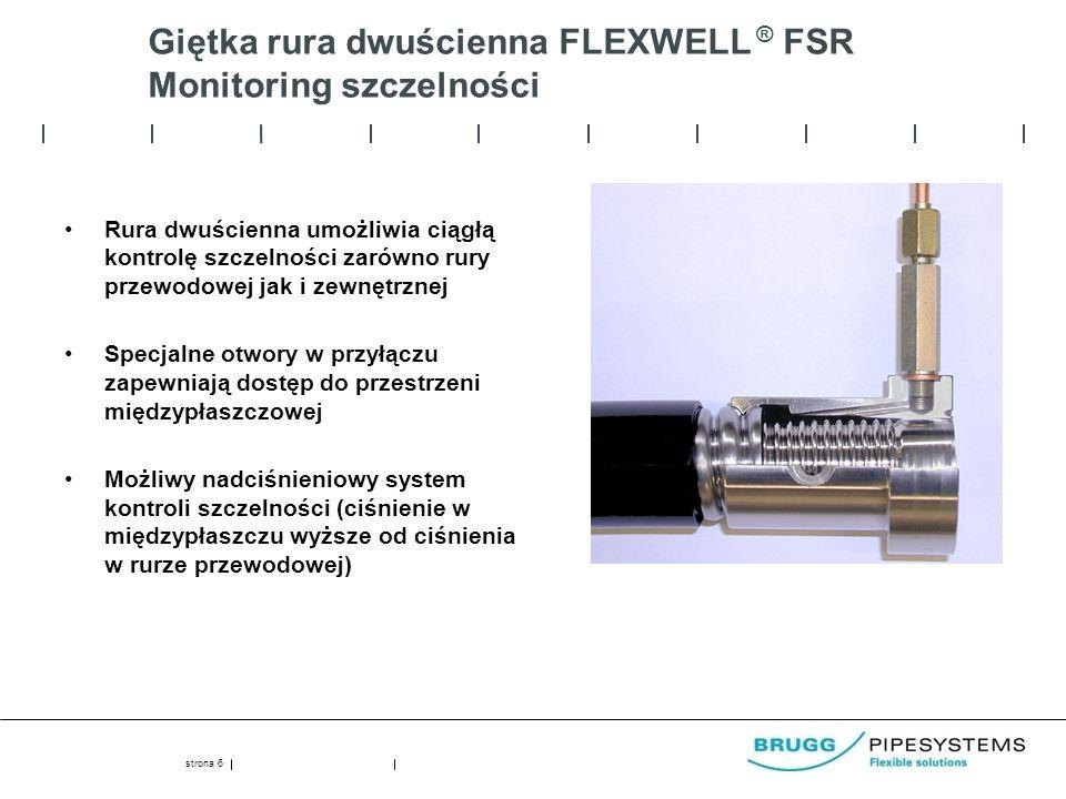 Giętka rura dwuścienna FLEXWELL ® FSR Monitoring szczelności Rura dwuścienna umożliwia ciągłą kontrolę szczelności zarówno rury przewodowej jak i zewnętrznej Specjalne otwory w przyłączu zapewniają dostęp do przestrzeni międzypłaszczowej Możliwy nadciśnieniowy system kontroli szczelności (ciśnienie w międzypłaszczu wyższe od ciśnienia w rurze przewodowej) strona 6