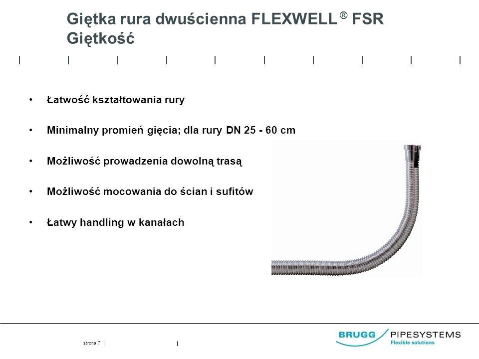 Giętka rura dwuścienna FLEXWELL ® FSR Giętkość Łatwość kształtowania rury Minimalny promień gięcia; dla rury DN 25 - 60 cm Możliwość prowadzenia dowolną trasą Możliwość mocowania do ścian i sufitów Łatwy handling w kanałach strona 7