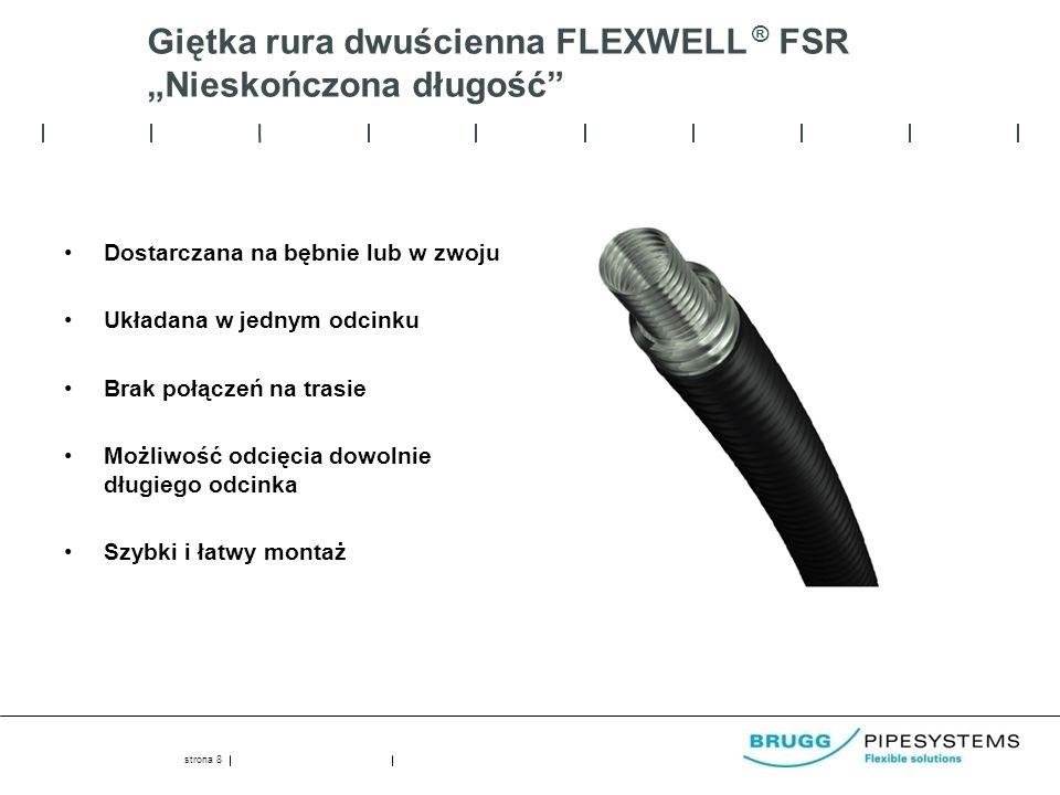 Giętka rura dwuścienna FLEXWELL ® FSR Nieskończona długość Dostarczana na bębnie lub w zwoju Układana w jednym odcinku Brak połączeń na trasie Możliwość odcięcia dowolnie długiego odcinka Szybki i łatwy montaż strona 8