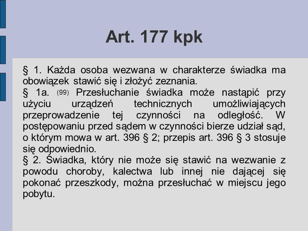 Art. 177 kpk § 1. Każda osoba wezwana w charakterze świadka ma obowiązek stawić się i złożyć zeznania. § 1a. (99) Przesłuchanie świadka może nastąpić