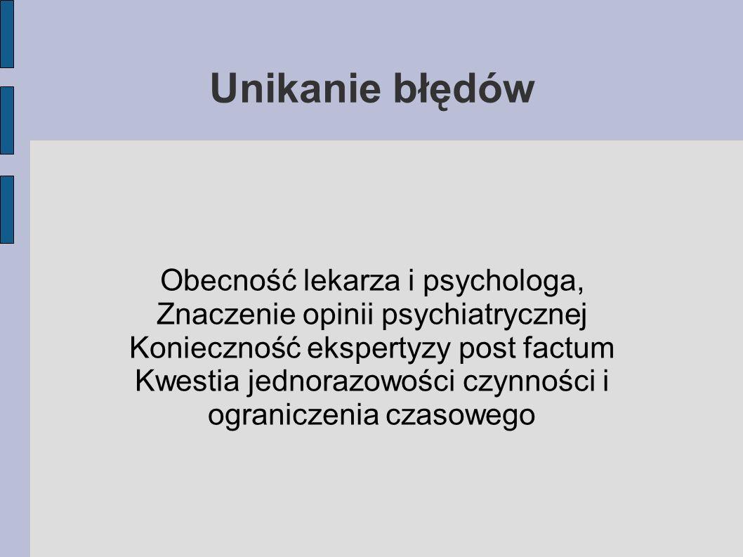 Unikanie błędów Obecność lekarza i psychologa, Znaczenie opinii psychiatrycznej Konieczność ekspertyzy post factum Kwestia jednorazowości czynności i