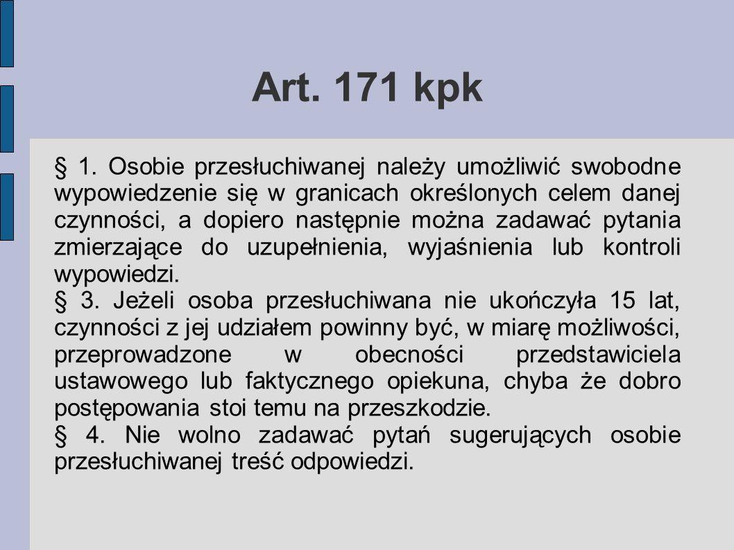 Art. 171 kpk § 1. Osobie przesłuchiwanej należy umożliwić swobodne wypowiedzenie się w granicach określonych celem danej czynności, a dopiero następni