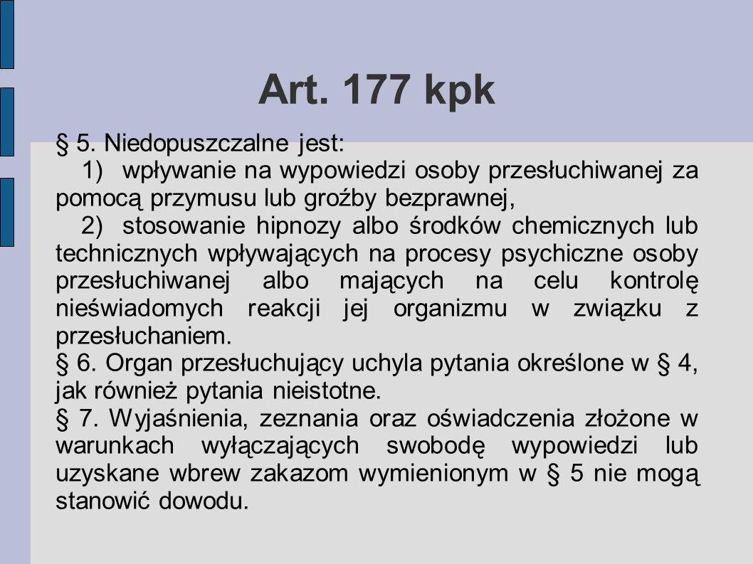 Art. 177 kpk § 5. Niedopuszczalne jest: 1)wpływanie na wypowiedzi osoby przesłuchiwanej za pomocą przymusu lub groźby bezprawnej, 2)stosowanie hipnozy