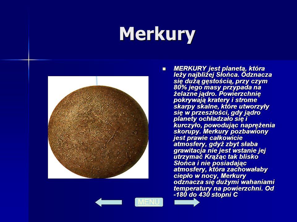 Merkury MERKURY jest planetą, która leży najbliżej Słońca. Odznacza się dużą gęstością, przy czym 80% jego masy przypada na żelazne jądro. Powierzchni