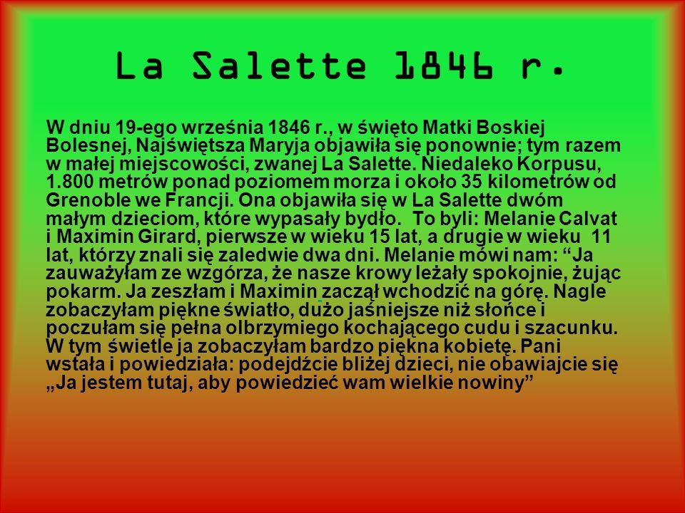 La Salette 1846 r. W dniu 19-ego września 1846 r., w święto Matki Boskiej Bolesnej, Najświętsza Maryja objawiła się ponownie; tym razem w małej miejsc