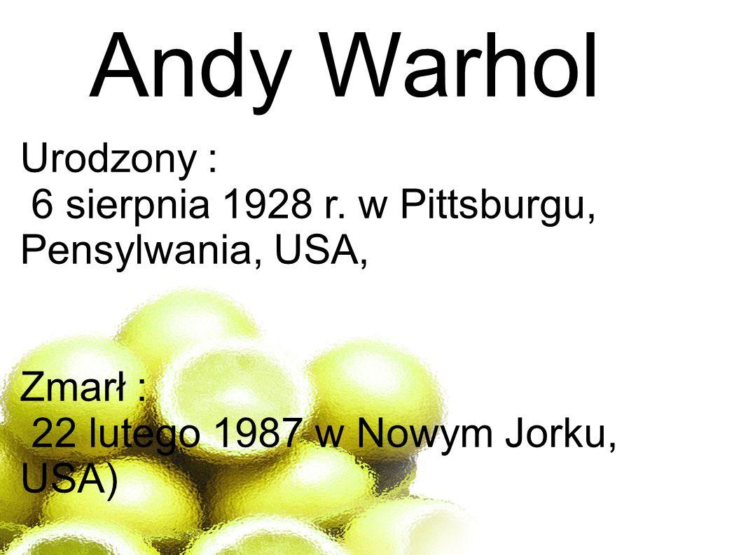 Andy Warhol Urodzony : 6 sierpnia 1928 r. w Pittsburgu, Pensylwania, USA, Zmarł : 22 lutego 1987 w Nowym Jorku, USA)