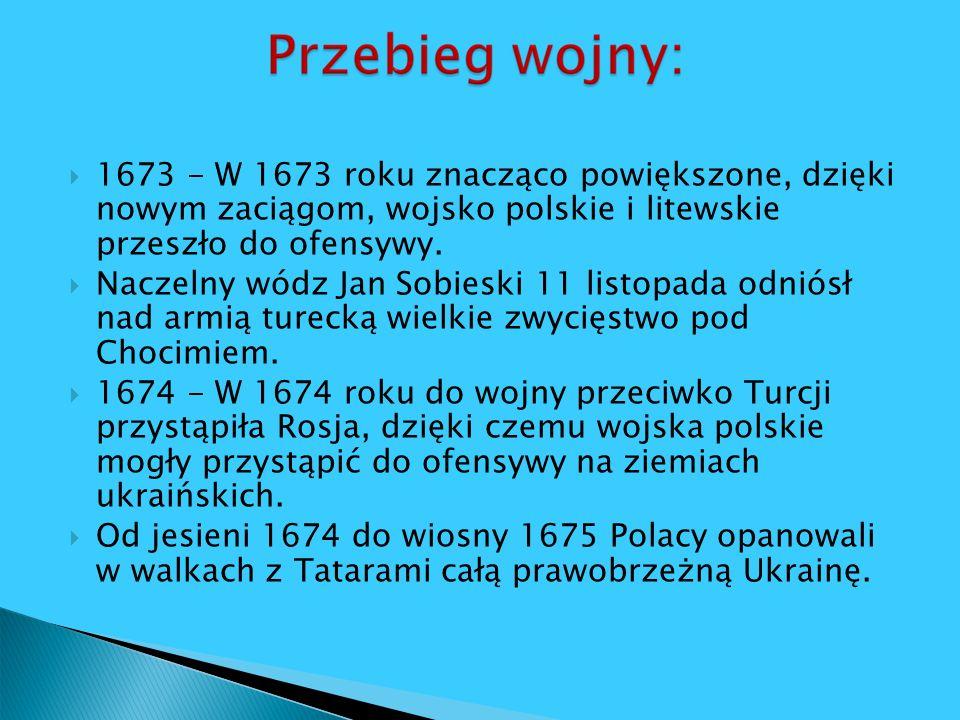 1673 - W 1673 roku znacząco powiększone, dzięki nowym zaciągom, wojsko polskie i litewskie przeszło do ofensywy. Naczelny wódz Jan Sobieski 11 listopa