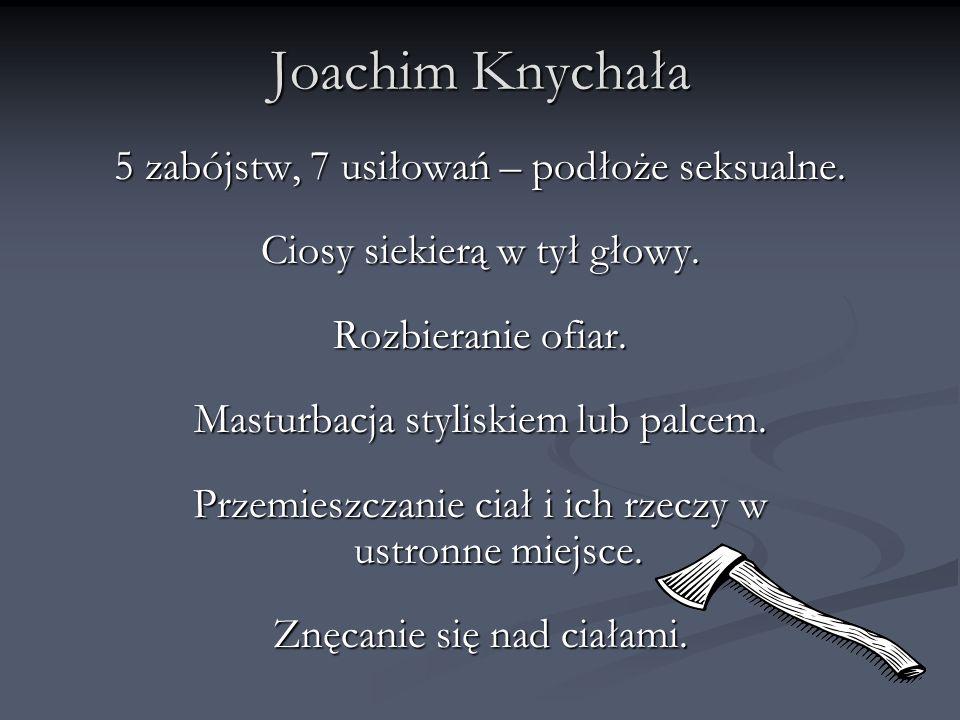 Joachim Knychała 5 zabójstw, 7 usiłowań – podłoże seksualne. Ciosy siekierą w tył głowy. Rozbieranie ofiar. Masturbacja styliskiem lub palcem. Przemie