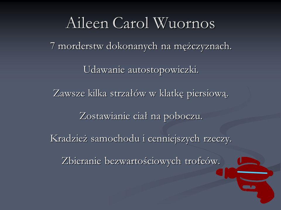 Aileen Carol Wuornos 7 morderstw dokonanych na mężczyznach. Udawanie autostopowiczki. Zawsze kilka strzałów w klatkę piersiową. Zostawianie ciał na po