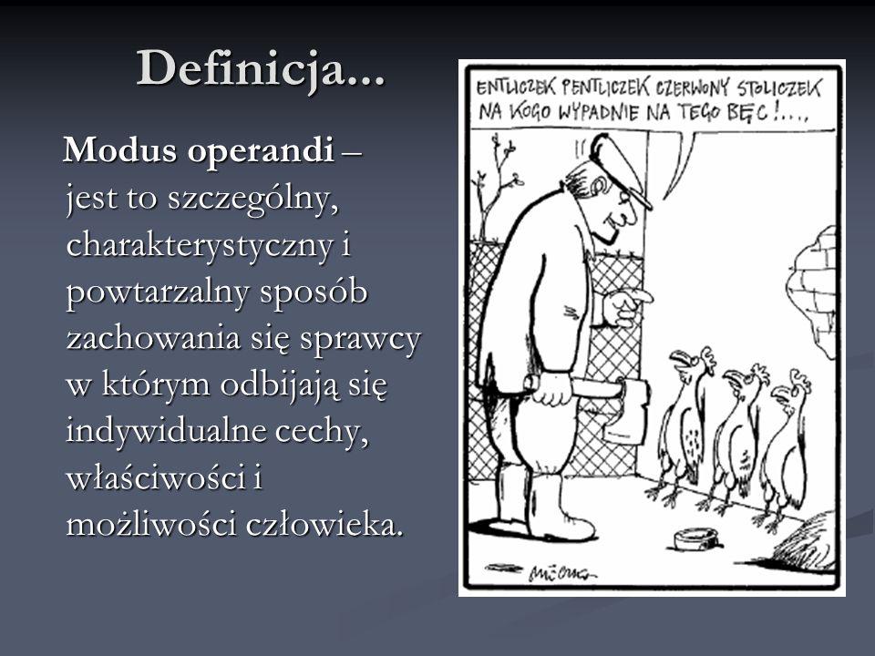 Definicja... Modus operandi – jest to szczególny, charakterystyczny i powtarzalny sposób zachowania się sprawcy w którym odbijają się indywidualne cec