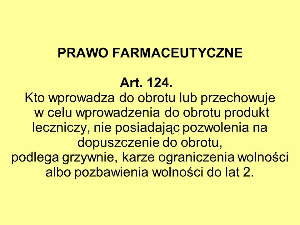 PRAWO FARMACEUTYCZNE Art. 124. Kto wprowadza do obrotu lub przechowuje w celu wprowadzenia do obrotu produkt leczniczy, nie posiadając pozwolenia na d