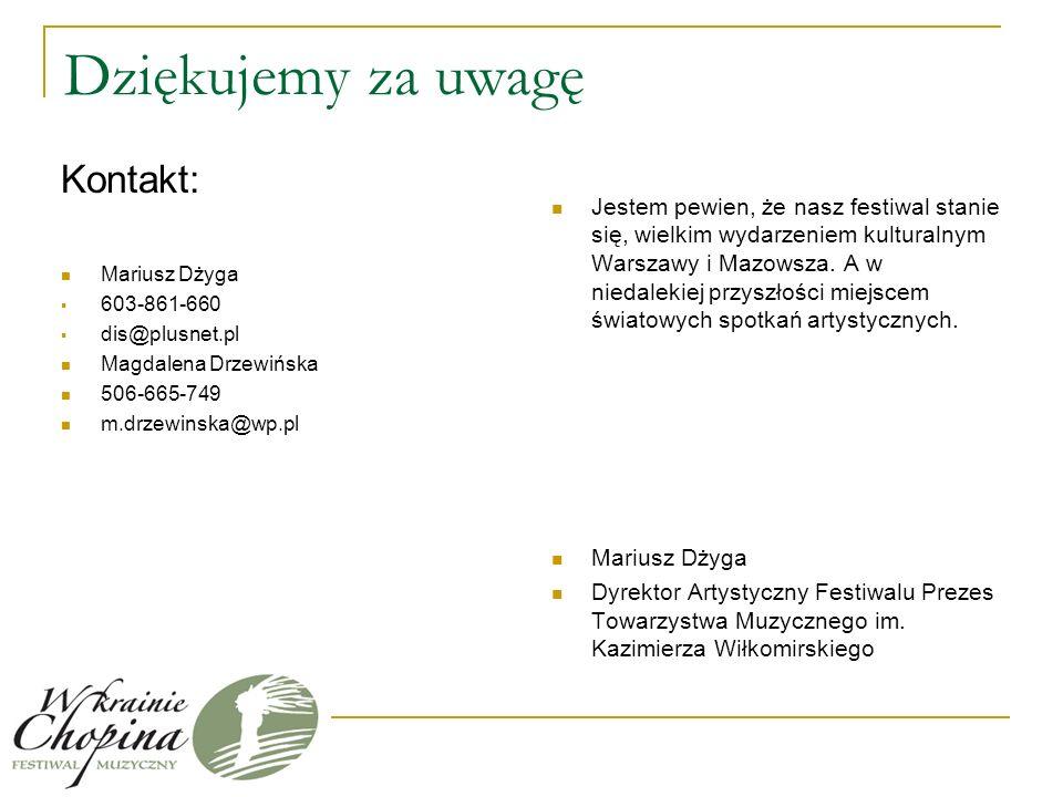 Dziękujemy za uwagę Kontakt: Mariusz Dżyga 603-861-660 dis@plusnet.pl Magdalena Drzewińska 506-665-749 m.drzewinska@wp.pl Jestem pewien, że nasz festiwal stanie się, wielkim wydarzeniem kulturalnym Warszawy i Mazowsza.
