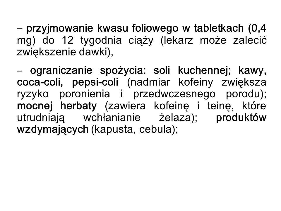 – przyjmowanie kwasu foliowego w tabletkach (0,4 mg) do 12 tygodnia ciąży (lekarz może zalecić zwiększenie dawki), – ograniczanie spożycia: soli kuche