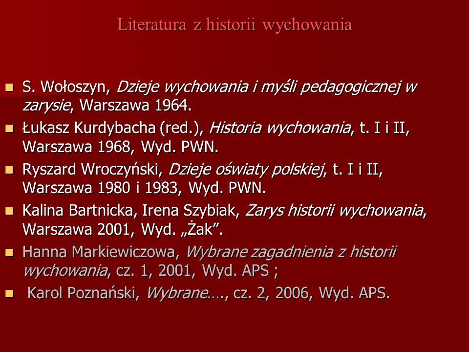 Literatura z historii wychowania S. Wołoszyn, Dzieje wychowania i myśli pedagogicznej w zarysie, Warszawa 1964. S. Wołoszyn, Dzieje wychowania i myśli