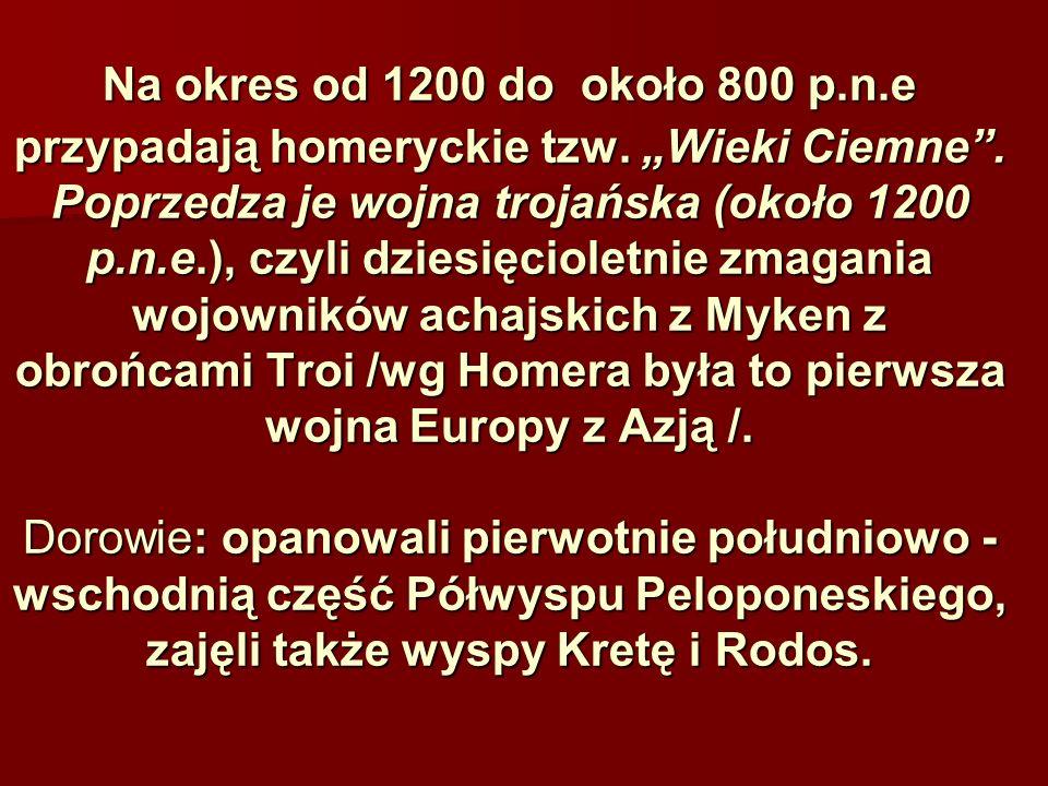 Na okres od 1200 do około 800 p.n.e przypadają homeryckie tzw. Wieki Ciemne. Poprzedza je wojna trojańska (około 1200 p.n.e.), czyli dziesięcioletnie