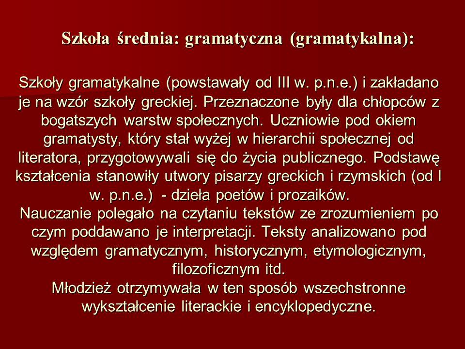 Szkoła średnia: gramatyczna (gramatykalna): Szkoły gramatykalne (powstawały od III w. p.n.e.) i zakładano je na wzór szkoły greckiej. Przeznaczone był