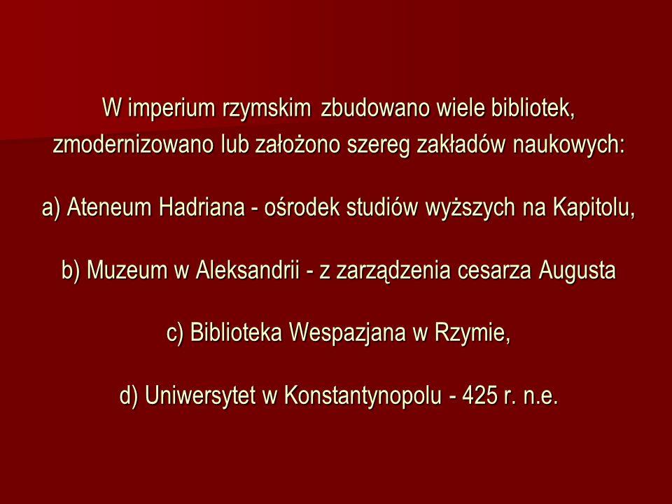 W imperium rzymskim zbudowano wiele bibliotek, zmodernizowano lub założono szereg zakładów naukowych: a) Ateneum Hadriana - ośrodek studiów wyższych n