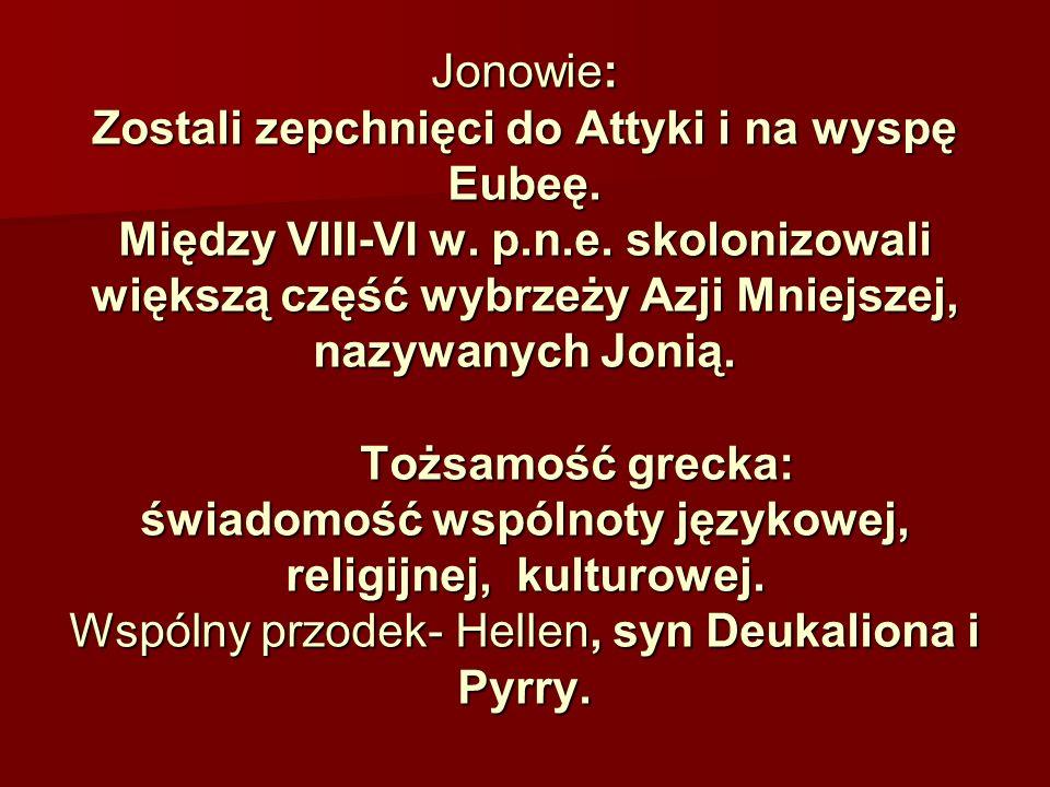 Jonowie: Zostali zepchnięci do Attyki i na wyspę Eubeę. Między VIII-VI w. p.n.e. skolonizowali większą część wybrzeży Azji Mniejszej, nazywanych Jonią