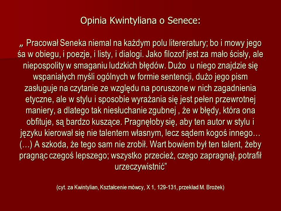 Opinia Kwintyliana o Senece: Pracował Seneka niemal na każdym polu litereratury; bo i mowy jego śa w obiegu, i poezje, i listy, i dialogi. Jako filozo