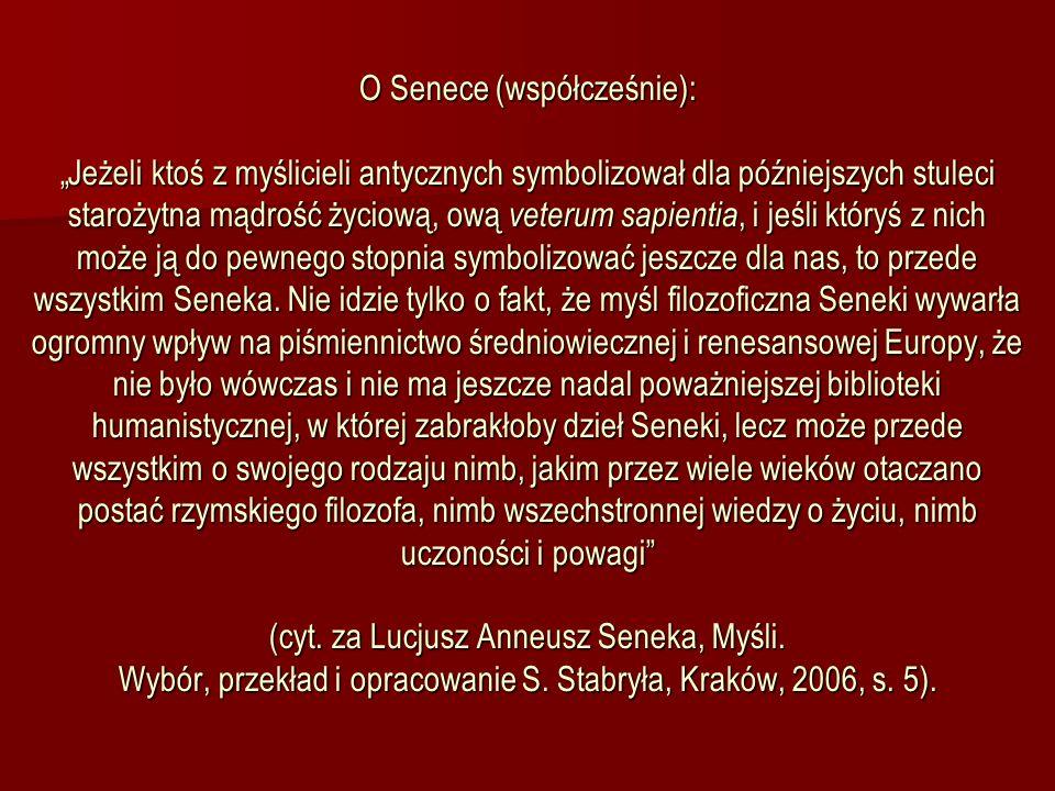 O Senece (współcześnie): Jeżeli ktoś z myślicieli antycznych symbolizował dla późniejszych stuleci starożytna mądrość życiową, ową veterum sapientia,