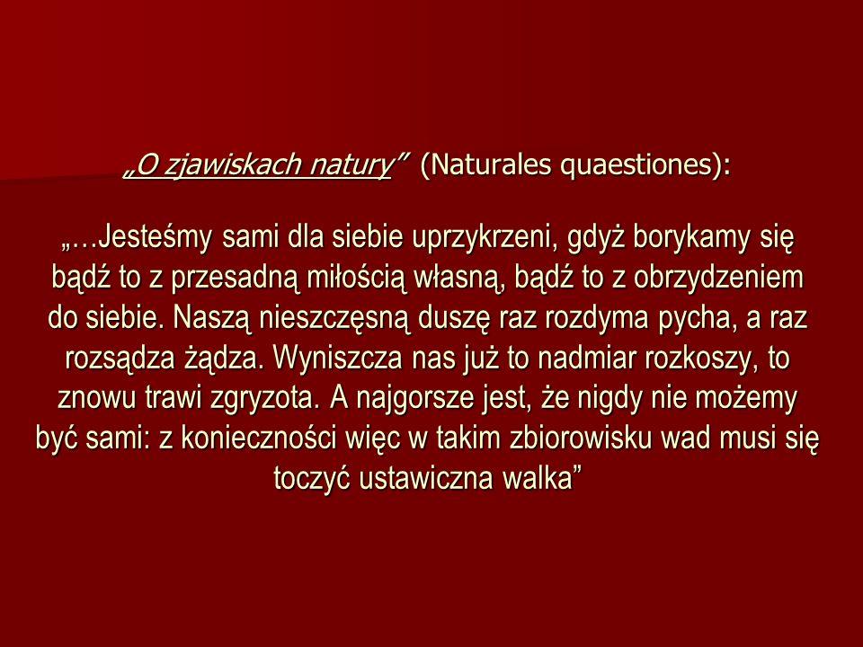 O zjawiskach natury (Naturales quaestiones): …Jesteśmy sami dla siebie uprzykrzeni, gdyż borykamy się bądź to z przesadną miłością własną, bądź to z o